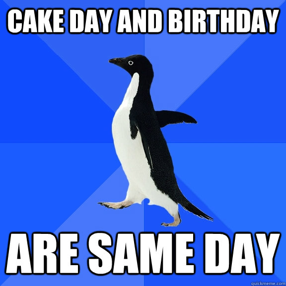 Cake Day and Birthday Are Same day - Cake Day and Birthday Are Same day  Socially Awkward Penguin