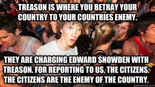 Treason is where you betray your country to your countries enemy. They are charging Edward Snowden with treason. For reporting to us, the citizens. The citizens are the enemy of the country. - Treason is where you betray your country to your countries enemy. They are charging Edward Snowden with treason. For reporting to us, the citizens. The citizens are the enemy of the country.  Sudden Clarity Clarence