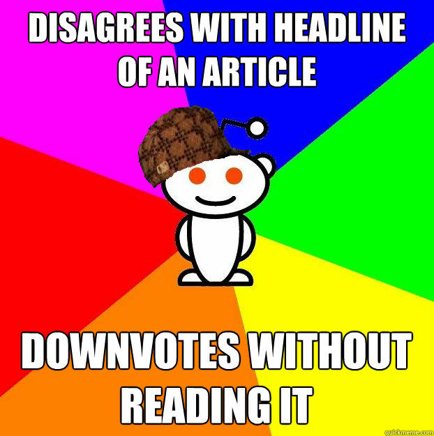 disagrees with headline of an article downvotes without reading it - disagrees with headline of an article downvotes without reading it  Scumbag Redditor