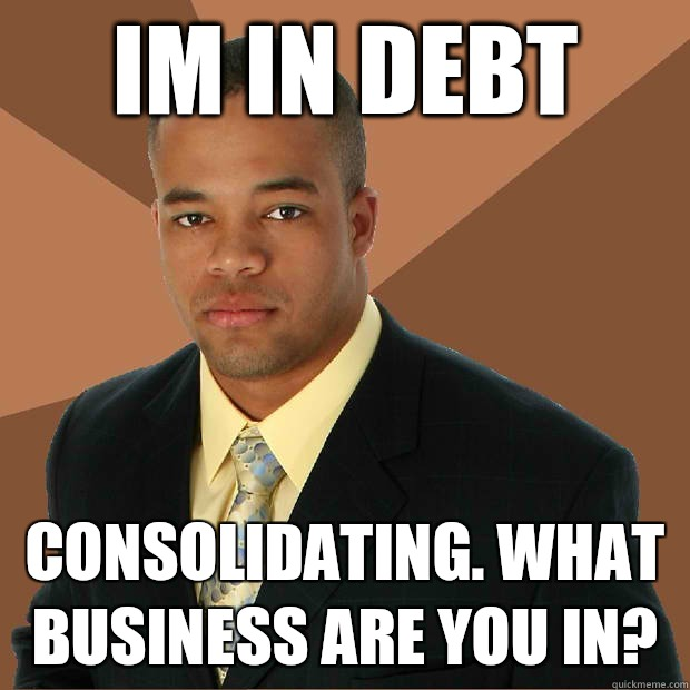 Im in debt consolidating. What business are you in? - Im in debt consolidating. What business are you in?  Successful Black Man