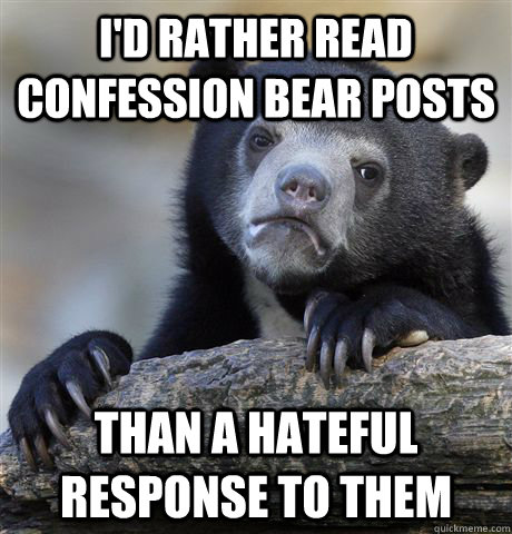 I'd rather read confession bear posts than a hateful response to them - I'd rather read confession bear posts than a hateful response to them  Confession Bear