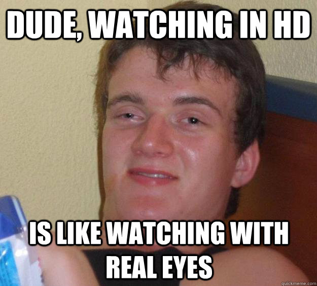 Dude, watching in hd is like watching with real eyes - Dude, watching in hd is like watching with real eyes  10 Guy