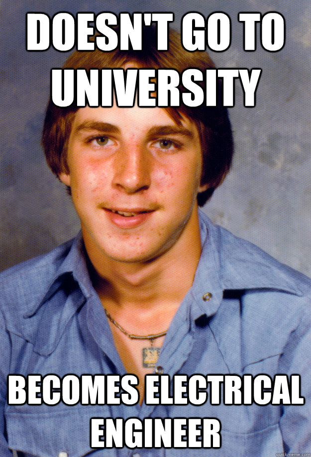doesn't go to university becomes electrical engineer - doesn't go to university becomes electrical engineer  Old Economy Steven
