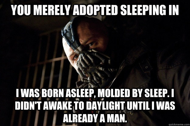 You merely adopted sleeping in I was born asleep, molded by sleep. I didn't awake to daylight until i was already a man. - You merely adopted sleeping in I was born asleep, molded by sleep. I didn't awake to daylight until i was already a man.  Angry Bane