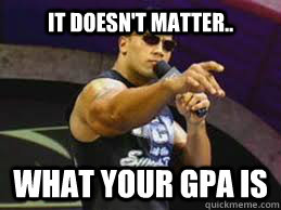 IT DOESN'T MATTER.. what your GPA Is