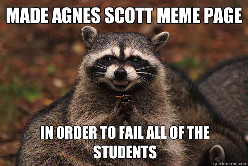 Made Agnes Scott meme page In order to fail all of the students - Made Agnes Scott meme page In order to fail all of the students  Insidious Racoon 2