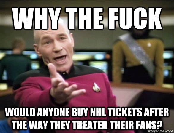 why the fuck would anyone buy NHL Tickets after the way they treated their fans? - why the fuck would anyone buy NHL Tickets after the way they treated their fans?  Annoyed Picard HD