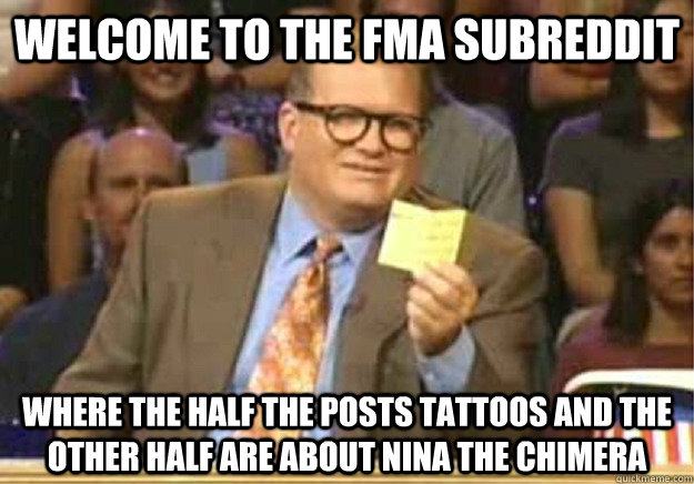 Welcome to the FMA subreddit where the half the posts tattoos and the other half are about Nina the Chimera