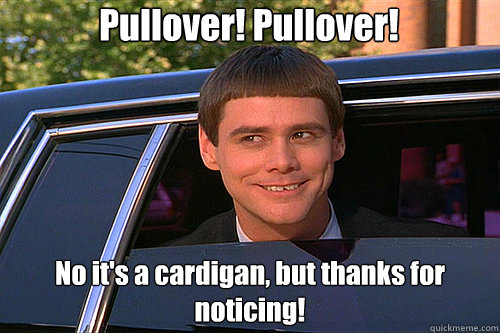 Pullover! Pullover! No it's a cardigan, but thanks for noticing!