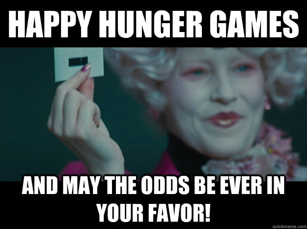 Happy Hunger Games And may the odds be ever in your favor!  Hunger Games