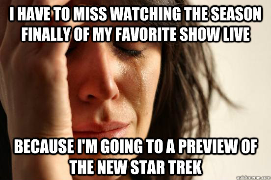 I have to miss watching the season finally of my favorite show live because I'm going to a preview of the new star trek - I have to miss watching the season finally of my favorite show live because I'm going to a preview of the new star trek  First World Problems