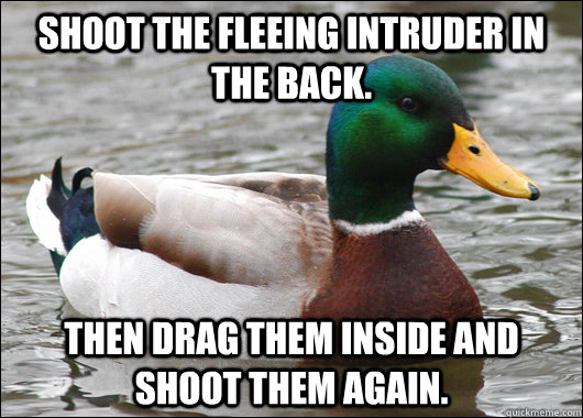 Shoot the fleeing intruder in the back. Then drag them inside and shoot them again. - Shoot the fleeing intruder in the back. Then drag them inside and shoot them again.  Actual Advice Mallard