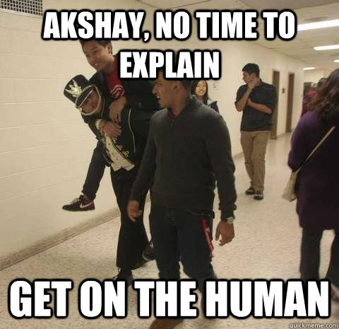 akshay, no time to explain get on the human