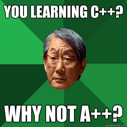 You learning c++? Why not A++? - You learning c++? Why not A++?  High Expectations Asian Father