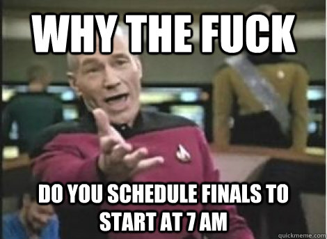 why the fuck do you schedule finals to start at 7 am - why the fuck do you schedule finals to start at 7 am  Misc