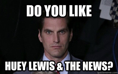Do you like huey lewis & the news? - Do you like huey lewis & the news?  Menacing Josh Romney