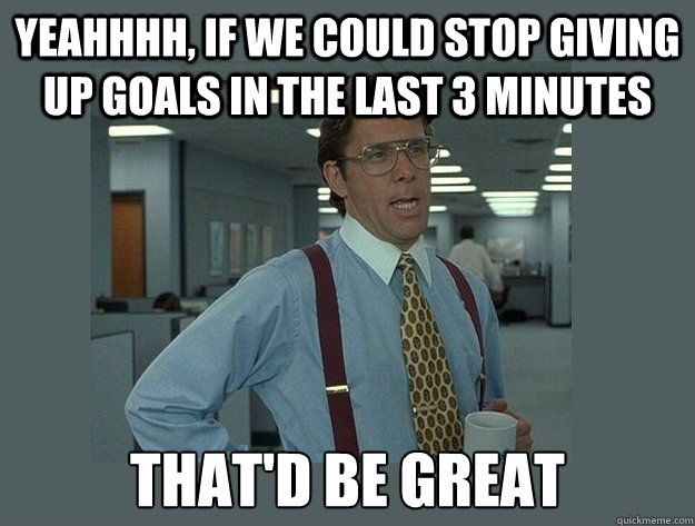 yeahhhh, If we could stop giving up goals in the last 3 minutes That'd be great - yeahhhh, If we could stop giving up goals in the last 3 minutes That'd be great  Misc