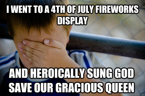 I went to a 4th of July fireworks display   And heroically sung God save our gracious Queen  - I went to a 4th of July fireworks display   And heroically sung God save our gracious Queen   Confession kid
