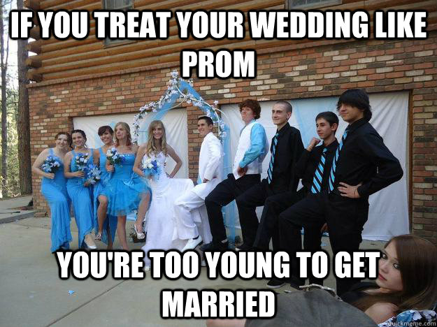 if you treat your wedding like prom you're too young to get married - if you treat your wedding like prom you're too young to get married  too young to get married