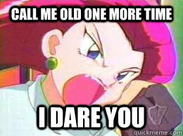 Call me old one more time i dare you  Angry Jessie