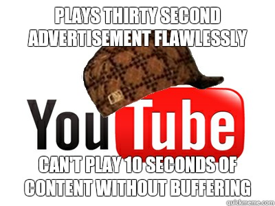 Plays thirty second advertisement flawlessly Can't play 10 seconds of content without buffering - Plays thirty second advertisement flawlessly Can't play 10 seconds of content without buffering  scumbag youtube movies
