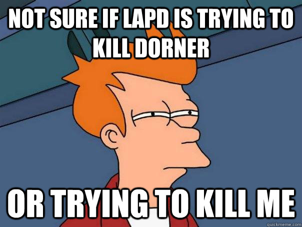 Not sure if LAPD is trying to kill Dorner Or trying to kill me - Not sure if LAPD is trying to kill Dorner Or trying to kill me  Futurama Fry