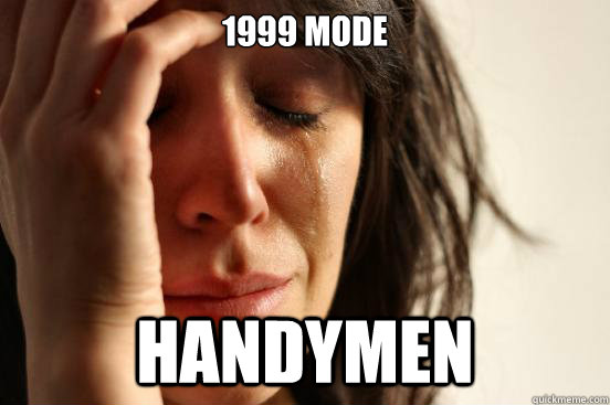 1999 mode handymen - 1999 mode handymen  First World Problems