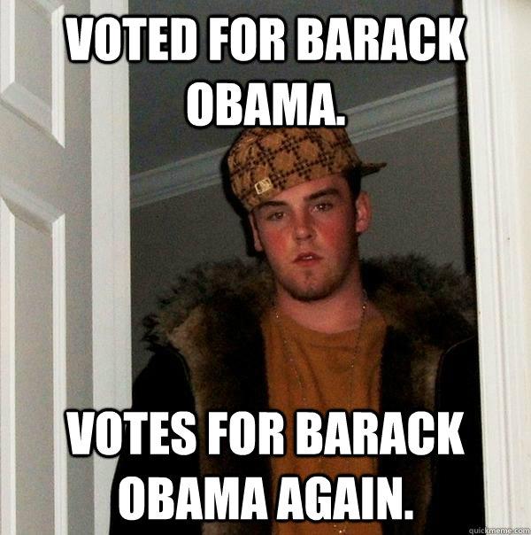 Voted for Barack Obama. Votes for barack obama again.  Scumbag Steve