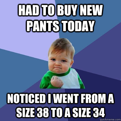 had to buy new pants today noticed i went from a size 38 to a size 34 - had to buy new pants today noticed i went from a size 38 to a size 34  Success Kid