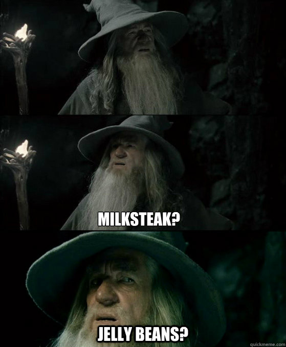 milksteak? Jelly beans? -    milksteak? Jelly beans?  Confused Gandalf