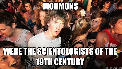 Mormons Were the scientologists of the 19th century - Mormons Were the scientologists of the 19th century  Sudden Clarity Clarence