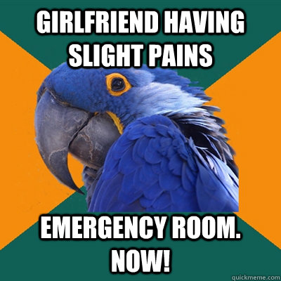 Girlfriend having slight pains EMERGENCY ROOM. NOW! - Girlfriend having slight pains EMERGENCY ROOM. NOW!  Paranoid Parrot