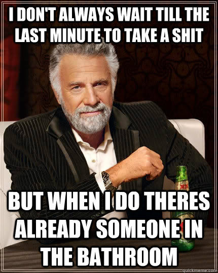 I don't always wait till the last minute to take a shit but when i do theres already someone in the bathroom - I don't always wait till the last minute to take a shit but when i do theres already someone in the bathroom  The Most Interesting Man In The World