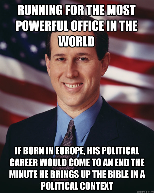 Running for the most powerful office in the world if born in europe, his political career would come to an end the minute he brings up the bible in a political context