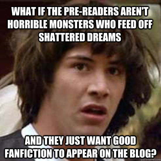 What if the pre-readers aren't horrible monsters who feed off shattered dreams And they just want good fanfiction to appear on the blog? - What if the pre-readers aren't horrible monsters who feed off shattered dreams And they just want good fanfiction to appear on the blog?  conspiracy keanu