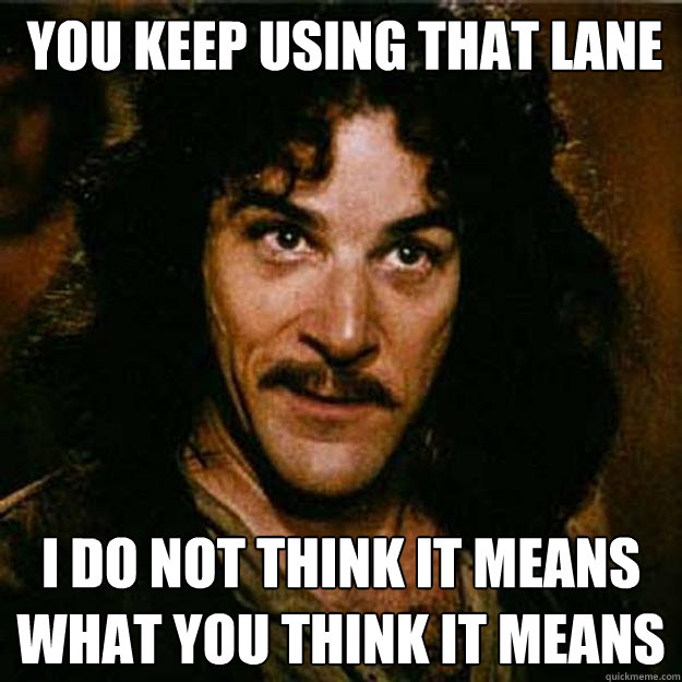 You keep using that lane I do not think it means what you think it means