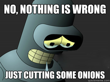 No, nothing is wrong  Just cutting some onions