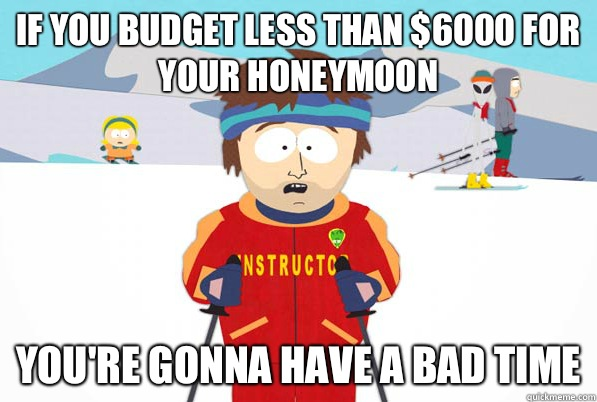 If you budget less than $6000 for your honeymoon You're gonna have a bad time - If you budget less than $6000 for your honeymoon You're gonna have a bad time  Bad Time Ski Instructor