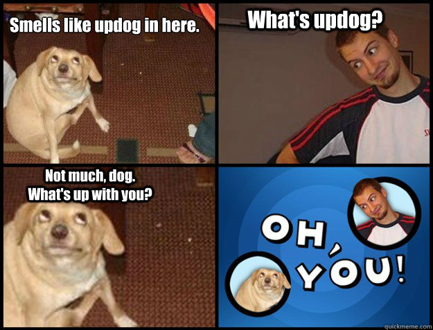 Smells like updog in here. What's updog? Not much, dog.  What's up with you?