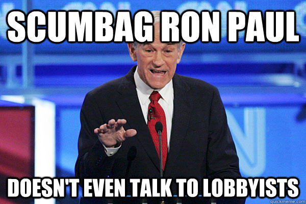Scumbag Ron Paul Doesn't even talk to lobbyists
