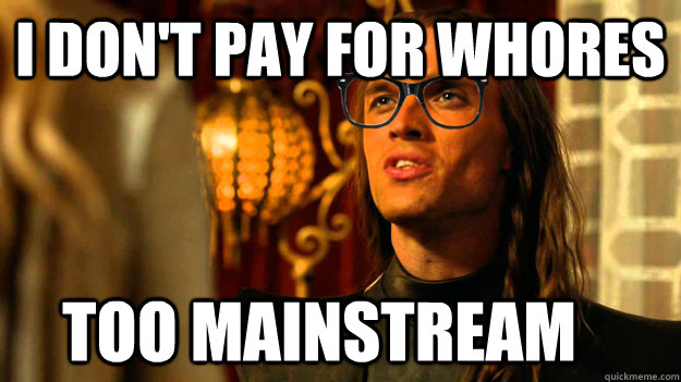 i don't pay for whores too mainstream