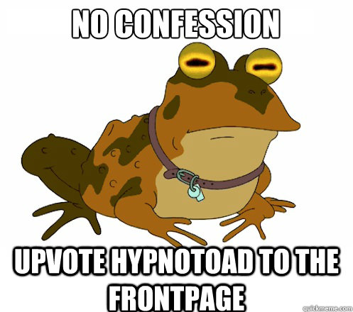 no confession UPVOTE HYPNOTOAD TO the FRONTPAGE - no confession UPVOTE HYPNOTOAD TO the FRONTPAGE  Hypnotoad