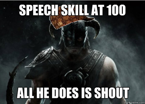speech skill at 100 All he does is shout