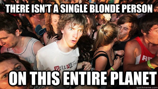 there isn't a single blonde person on this entire planet - there isn't a single blonde person on this entire planet  Sudden Clarity Clarence