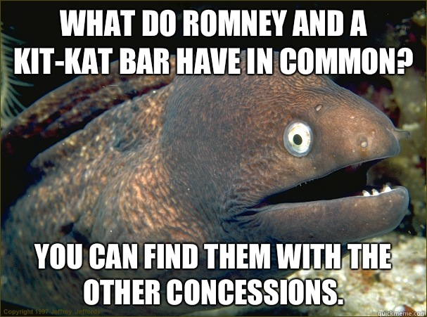 What do Romney and a Kit-Kat Bar have in common? You can find them with the other concessions. - What do Romney and a Kit-Kat Bar have in common? You can find them with the other concessions.  Bad Joke Eel