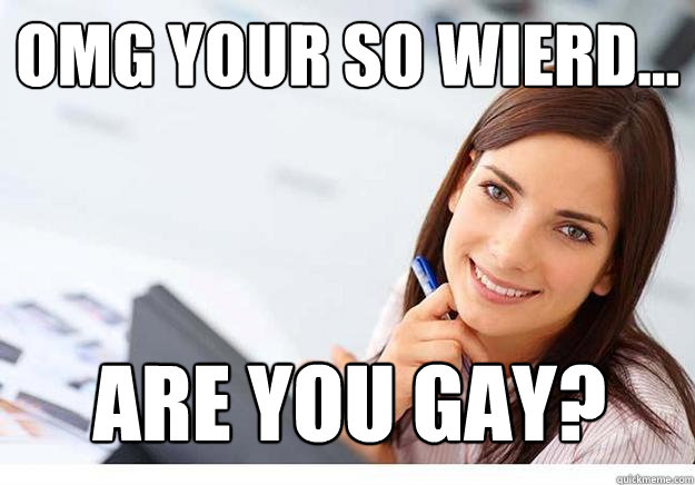 Your so gay that