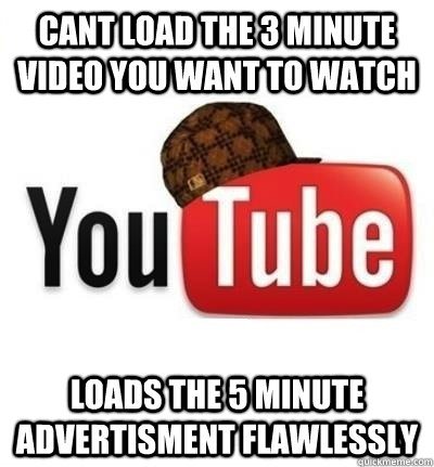 Cant load the 3 minute video you want to watch Loads the 5 minute advertisment flawlessly