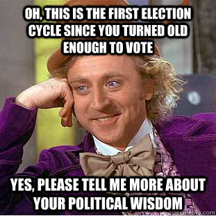 Oh, this is the first election cycle since you turned old enough to vote Yes, please tell me more about your political wisdom - Oh, this is the first election cycle since you turned old enough to vote Yes, please tell me more about your political wisdom  Condescending Wonka