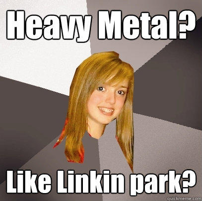 Heavy Metal? Like Linkin park? - Heavy Metal? Like Linkin park?  Musically Oblivious 8th Grader