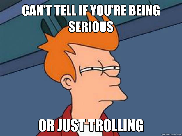Can't tell if you're being serious or just trolling - Can't tell if you're being serious or just trolling  Unsure Fry